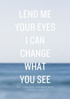 Lend me your eyes/I can change what you see   -Mumford & Sons