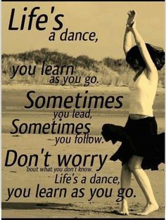 Life's a dance.... You learn as you go :) favorite song and quote!