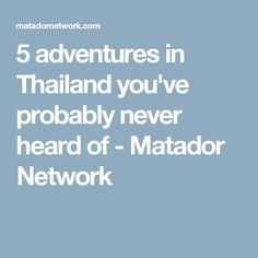 5 adventures in Thailand you've probably never heard of - Matador Network