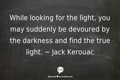 """While looking for the light, you may suddenly be devoured by the darkness and find the true light."" ~ Jack Kerouac"