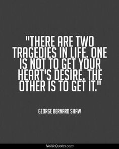 George Bernard Shaw.  profound (hmmm.  because much of the joy in life is hope, anticipation and effort towards your desire-if that is satiated, then what's left to live for, is the point)