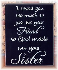 I loved you too much to just be your friend so God made me your sister wood sign.