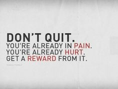 Dont quit. You're already in pain. You already hurt. Get a Reward from it!