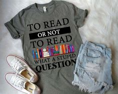 """To read or not to read, what a stupid question"" t-shirt."