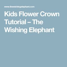 Kids Flower Crown Tutorial – The Wishing Elephant