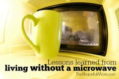 "Yes, we live without a microwave and we love it. Check out a few Lessons We've Learned from Living Without a Microwave and how getting rid of ""microwave mindset"" can improve your finances! -- from ThePeacefulMom.com"