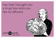Hey hoe! I brought you a to-go box since you like my leftovers.