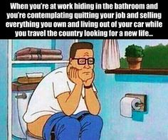 This is EVERY DAY for me. When you're at work hiding in the bathroom and you're contemplating quitting your job and selling everything you own and living out of your car while you travel the country looking for a new life...