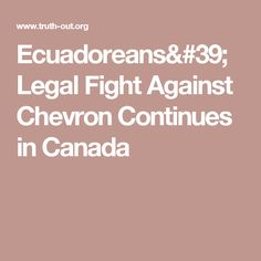 Ecuadoreans' Legal Fight Against Chevron Continues in Canada - it is time Big Oil realised increasing numbers of the public are rallying to stop the oil moguls grip on our future. Escaping justice must end - the world community is about to more effectively act ! Big Oil you are under notice - meet your responsibilities !