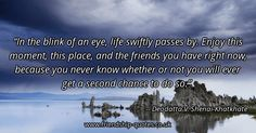 In the blink of an eye, life swiftly passes by.  Enjoy this moment, this place, and the friends you have right now, because you never know whether or not you will ever get a second chance to do so.. Image created on www.friendship-quotes.co.uk