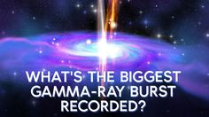 ✨   What's the biggest gamma-ray burst ever recorded?