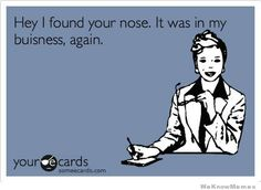 Hey I found your nose.  It was in my business again.