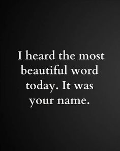 I heard the most beautiful word today, it was your name... dad