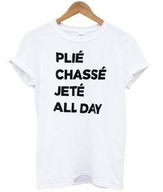 plie chasse jete all day shirt #tshirt #graphictee #awesome #tee #funnyshirt