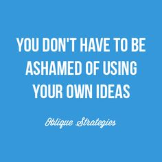 You don't have to be ashamed of using your own ideas. Inspiring strategy from Oblique Strategies, Brian Eno.  #inspiration #quotes #sayings