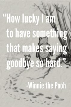 How lucky I am to have something that makes saying goodbye so hard. – Winnie the Pooh  #goodbye Missing You: 22 Honest Quotes About Grief                                                                                                                                                                                 More