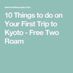 10 Things to do on Your First Trip to Kyoto - Free Two Roam