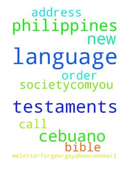 i need cebuano language new testaments from the philippines - i need cebuano language new testaments from the philippines bible society.com...you call the order in for me...letterforgeorge25yahoo.com...email me for my address Posted at: https://prayerrequest.com/t/vfX #pray #prayer #request #prayerrequest
