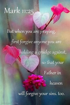 Prayers and how to pray:Mark (NLT) - But when you are praying, first forgive anyone you are holding a grudge against, so that your Father in heaven will forgive your sins, too. Prayer Scriptures, Faith Prayer, Prayer Quotes, Faith In God, Prayers For Forgiveness, Jesus Prayer, Biblical Quotes, Religious Quotes, Bible Verses Quotes