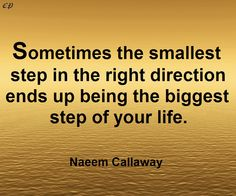 """Sometimes the smallest step in the right direction ends up being the biggest step of your life. Tiptoe if you must, but take a step."" — Naeem Callaway"
