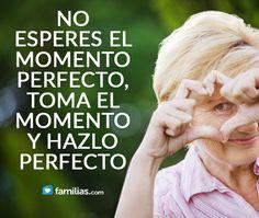 No esperes el momento perfecto, toma el momento y hazlo perfecto