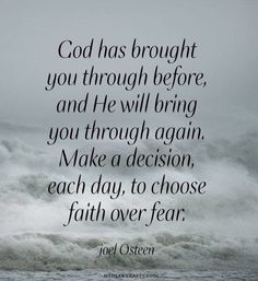 Note to self > God has brought you through before, and He will bring you through again. Make a decision, each day, to choose faith over fear. ~Joel Osteen - I needed to be reminded of this ATM! Now Quotes, Quotes About God, Faith In God Quotes, Strength Quotes, Bible Quotes About Forgiveness, Thank U Quotes, Fear Quotes Bible, Quotes About Silence, Quotes About Healing