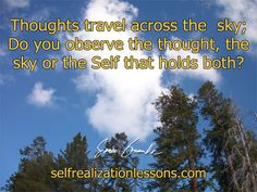 Thoughts travel across the sky; Do you obseve the thought, the sky or the Self that holds both?