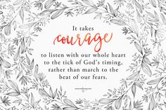 It takes courage to listen with our whole heart to the ticking of God's timing, rather than march to the beat of our fears.