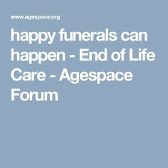 happy funerals can happen - End of Life Care - Agespace Forum