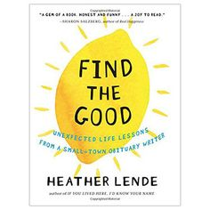 """The Meaning of Life ... and Death As an obituary writer for about 20 years in Alaska, author Heather Lende has dealt with a lot of death. In Find the Good, she addresses what she's learned and imparts wisdom: """"We are all writing our own obituary every day by how we live. The best news is that there's still time for additions and revisions before it goes to press."""""""