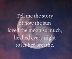 Tell me the story of how the sun loved the moon so much.that it would die alone each day just to let the moon breathe Cute Quotes, Great Quotes, Quotes To Live By, Inspirational Quotes, Random Quotes, Cheesy Love Quotes, Weed Quotes, Love Quotes Photos, Style Quotes