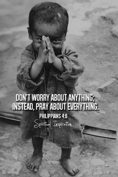 """Be anxious for nothing, but in everything by prayer and supplication with thanksgiving let your requests be made known to God"" (Philippians 4:6, NASB)."