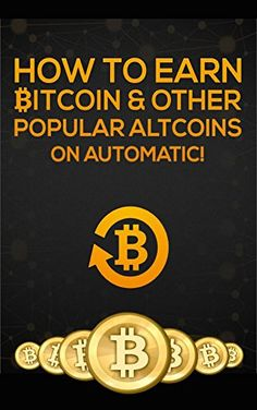 How-To-Earn-Bitcoin-Other-Popular-Atlcoins-On-Automatic-Bitcoin-On-Automatic-Book-1