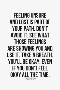 Feeling unsure and lost is part of your path. Don't avoid it. See what those feelings are showing you and use it. Take a breath. You'll be okay. Even if you don't feel okay all the time.