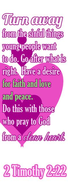Bible Verse ♥♥♥ 2 TIMOTHY 2:22 Turn away from the sinful things young people want to do. Go after what is right. Have a desire for faith and love and peace. Do this with those who pray to God from a clean heart.♥♥♥