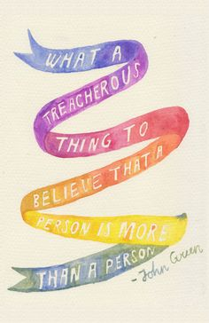 """What a treacherous thing to believe that a person is more than a person."" John Green"