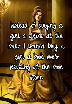 Instead of buying a girl a drink at the bar- I wanna buy a girl a book she's reading at the book store.