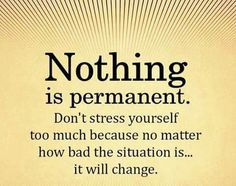 Nothing is permanent but it is temporary. It won't last forever. Just gotta STAY STRONG!!