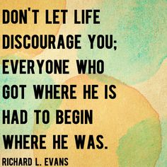 """""""Don't let life discourage you; everyone who got where he is had to begin where he was."""" – Richard L. Evans 