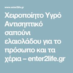 Χειροποίητο Υγρό Αντισηπτικό σαπούνι ελαιολάδου για το πρόσωπο και τα χέρια – enter2life.gr