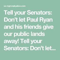Tell your Senators: Don't let Paul Ryan and his friends give our public lands away! Tell your Senators: Don't let Paul Ryan and his friends give our public lands away! http://org.salsalabs.com/dia/track.jsp?v=2&c=tJd2hvfJ1MARSjt2jtGjcSPkXzxQNX72