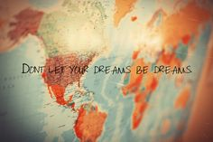 don't let your dreams be dream. live out your dreams and make it become reality.