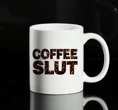 Check out this item in my Etsy shop https://www.etsy.com/uk/listing/247430316/coffee-slut-11oz-ceramic-mug