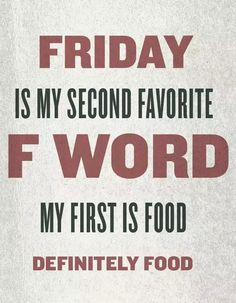 Friday Is My Second Favorite F Word, My First Is Food friday friday quotes its friday