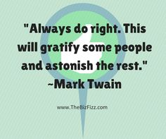 """Always do right.  This will gratify some people and astonish the rest."" ~Mark Twain, brought to you by www.thebizfizz.com"