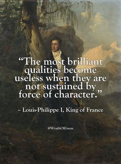 """The most brilliant qualities become useless when they are not sustained by force of character."" – Louis-Philippe I, King of France"