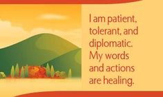 I am patient, tolerant, and diplomatic. My words and actions are healing.  ~ Louise L. Hay