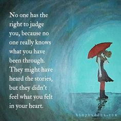 No one has the right to judge you, because no one really knows what you have been through. They might have heard the stories but they didn't feel what you felt in your heart.