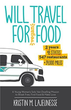 Will Travel for Vegan Food: A Young Woman's Solo Van-Dwelling Mission to Break Free, Find Food, and Make Love by Kristin Lajeunesse