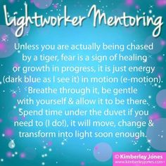 Lightworker Mentoring: Unless you are actually being chased by a tiger, fear is a sign of healing or growth in progress, it is just energy (dark blue as I see it) in motion (e-motion). Breathe through it, be gentle with yourself and allow it to be there. Spend time under the duvet if you need to (I do!), it will move, change and transform into light soon enough - Love, Kimberley ♥  www.kimberleyjones.com